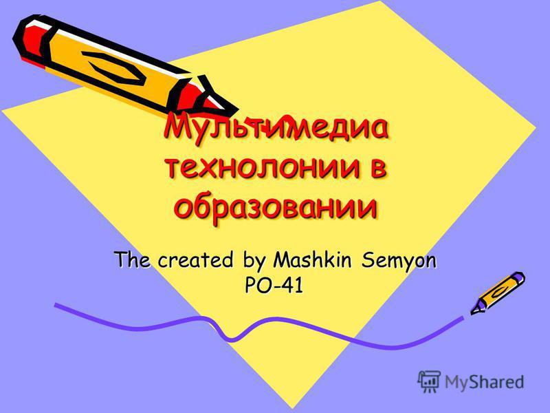 Мультимедиа технологии в образовании The created by Mashkin Semyon PO-41