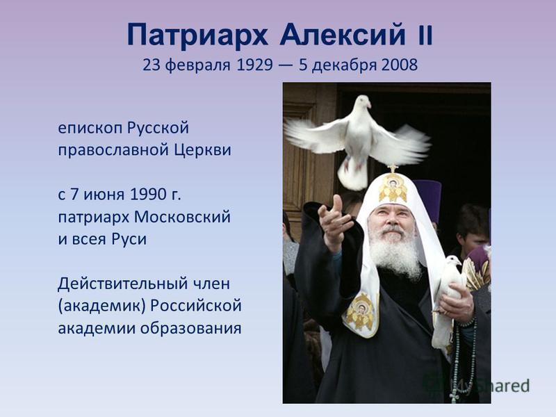 Патриарх Алексий II 23 февраля 1929 5 декабря 2008 епископ Русской православной Церкви с 7 июня 1990 г. патриарх Московский и всея Руси Действительный член (академик) Российской академии образования