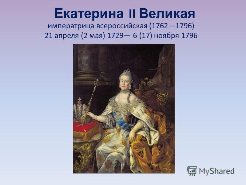 Екатерина II Великая императрица всероссийская (17621796) 21 апреля (2 мая) 1729 6 (17) ноября 1796