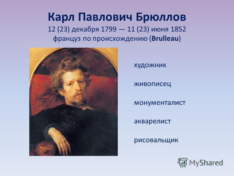 Карл Павлович Брюллов 12 (23) декабря 1799 11 (23) июня 1852 француз по происхождению (Brulleau) художник живописец монументалист акварелист рисовальщик