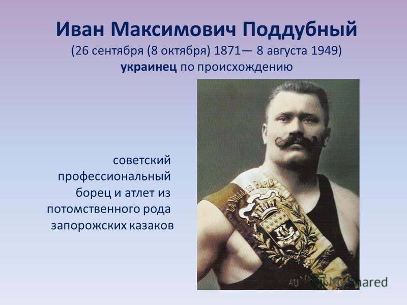 Иван Максимович Поддубный (26 сентября (8 октября) 1871 8 августа 1949) украинец по происхождению советский профессиональный борец и атлет из потомственного рода запорожских казаков