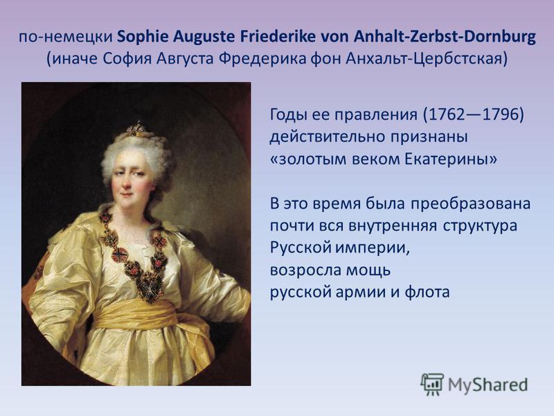 по-немецки Sophie Auguste Friederike von Anhalt-Zerbst-Dornburg (иначе София Августа Фредерика фон Анхальт-Цербстская) Годы ее правления (17621796) действительно признаны «золотым веком Екатерины» В это время была преобразована почти вся внутренняя с