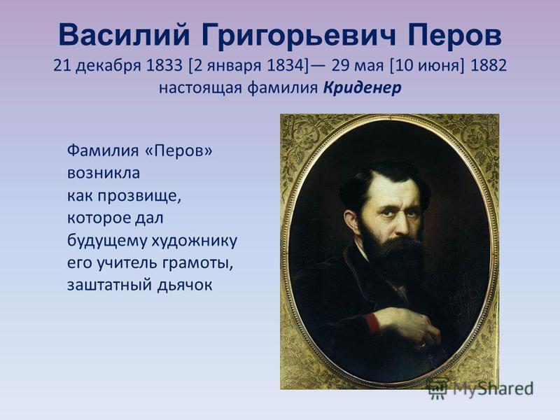 Василий Григорьевич Перов 21 декабря 1833 [2 января 1834] 29 мая [10 июня] 1882 настоящая фамилия Криденер Фамилия «Перов» возникла как прозвище, которое дал будущему художнику его учитель грамоты, заштатный дьячок