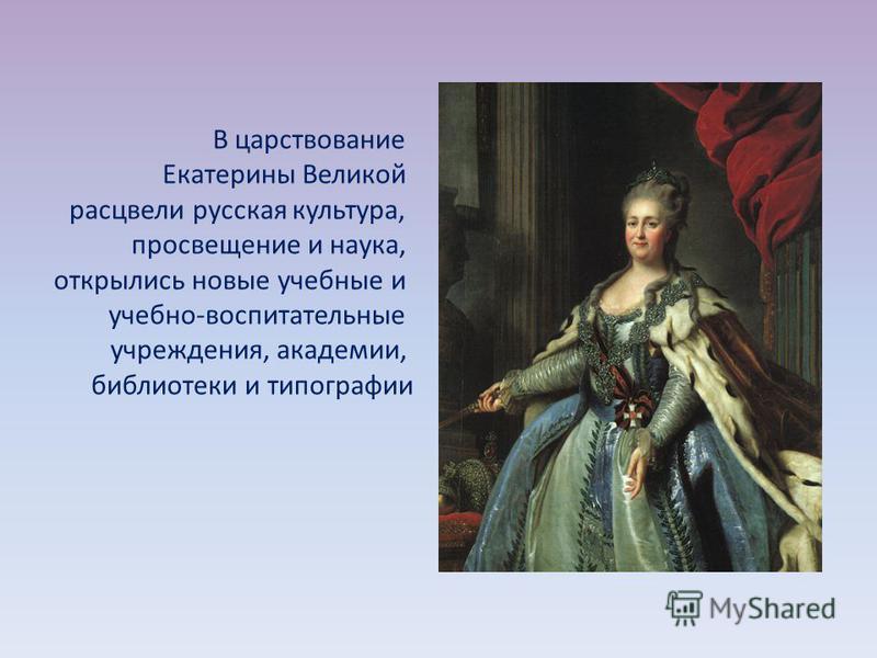 В царствование Екатерины Великой расцвели русская культура, просвещение и наука, открылись новые учебные и учебно-воспитательные учреждения, академии, библиотеки и типографии