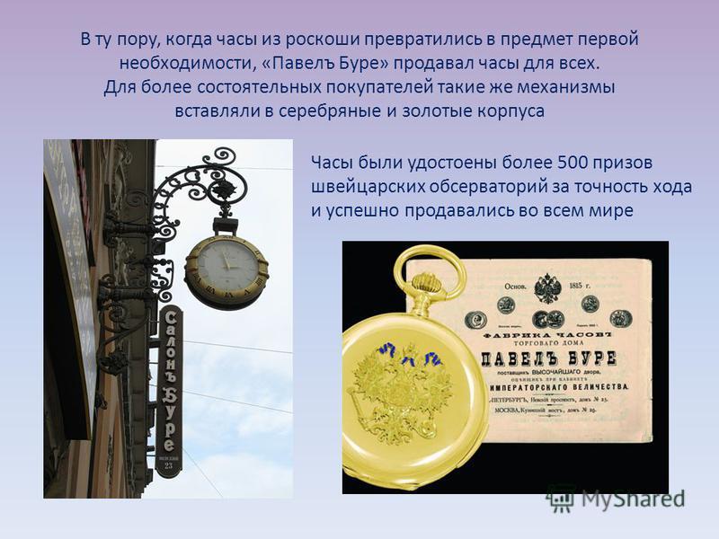 В ту пору, когда часы из роскоши превратились в предмет первой необходимости, «Павелъ Буре» продавал часы для всех. Для более состоятельных покупателей такие же механизмы вставляли в серебряные и золотые корпуса Часы были удостоены более 500 призов ш