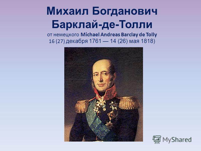 Михаил Богданович Барклай-де-Толли от немецкого Michael Andreas Barclay de Tolly 16 (27) декабря 1761 14 (26) мая 1818)