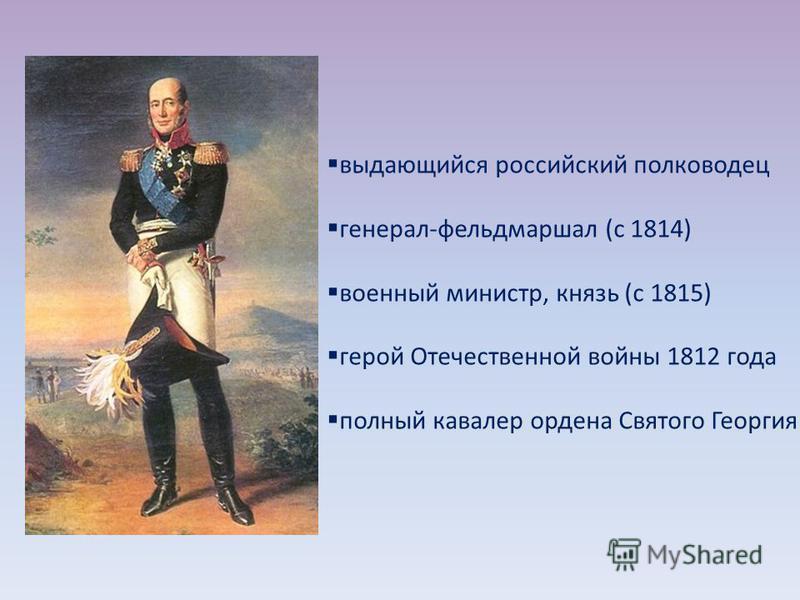 выдающийся российский полководец генерал-фельдмаршал (с 1814) военный министр, князь (с 1815) герой Отечественной войны 1812 года полный кавалер ордена Святого Георгия