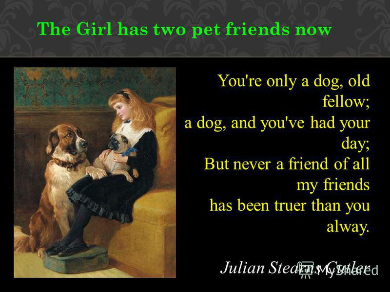 The Girl has two pet friends now You're only a dog, old fellow; a dog, and you've had your day; But never a friend of all my friends has been truer than you alway. Julian Stearns Cutler