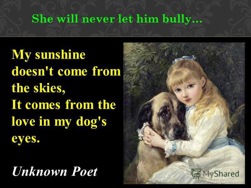 She will never let him bully… My sunshine doesn't come from the skies, It comes from the love in my dog's eyes. Unknown Poet