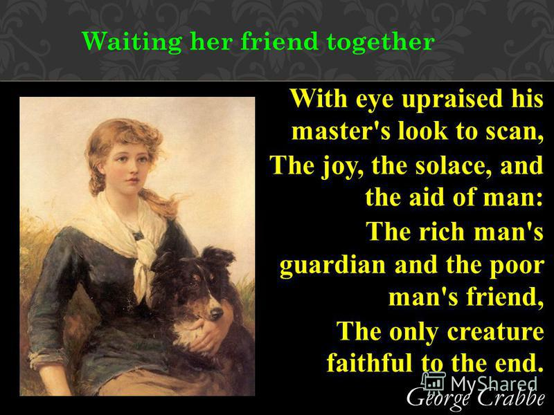 Waiting her friend together With eye upraised his master's look to scan, The joy, the solace, and the aid of man: The rich man's guardian and the poor man's friend, The only creature faithful to the end. George Crabbe