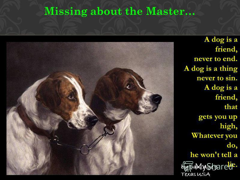 Missing about the Master… A dog is a friend, never to end. A dog is a thing never to sin. A dog is a friend, that gets you up high, Whatever you do, he won't tell a lie. by Dan, Age 9 Texas USA