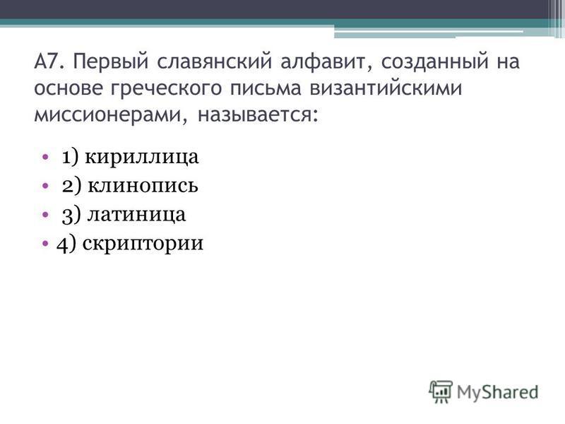 А7. Первый славянский алфавит, созданный на основе греческого письма византийскими миссионерами, называется: 1) кириллица 2) клинопись 3) латиница 4) скриптории
