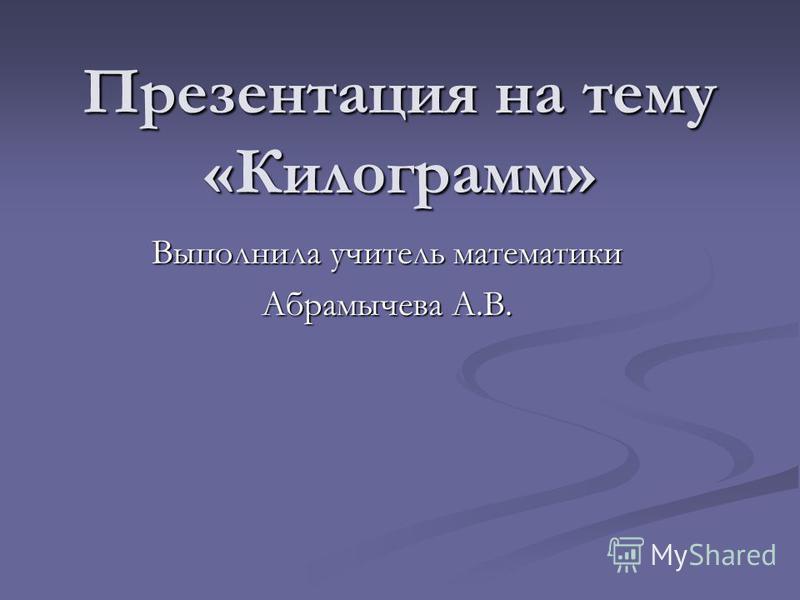 Презентация на тему «Килограмм» Выполнила учитель математики Абрамычева А.В.