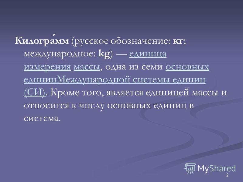 2 Килограмм (русское обозначение: кг; международное: kg) единица измерения массы, одна из семи основных единиц Международной системы единиц (СИ). Кроме того, является единицей массы и относится к числу основных единиц в система.единица измерения масс