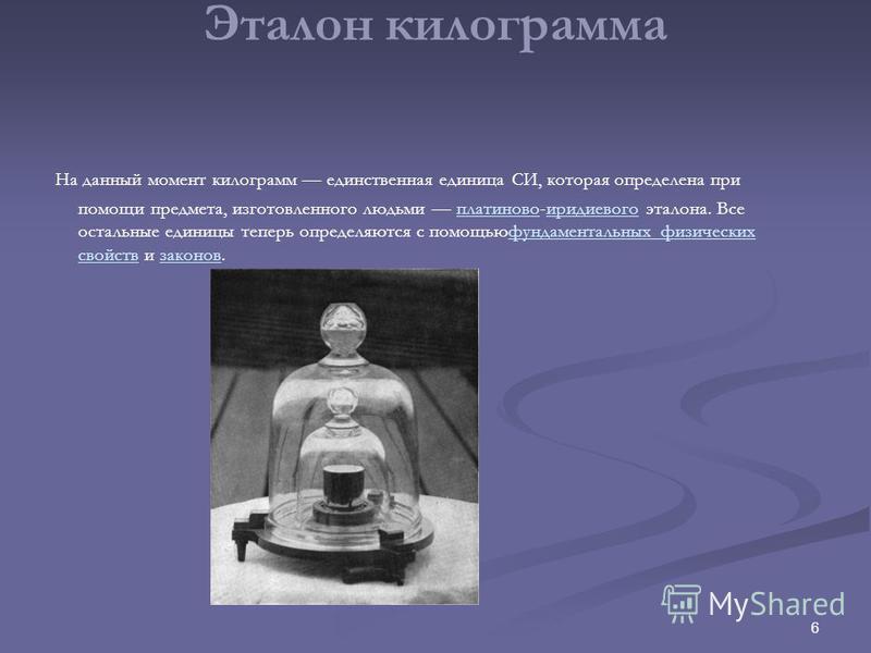6 Эталон килограмма На данный момент килограмм единственная единица СИ, которая определена при помощи предмета, изготовленного людьми платиново-иридиевого эталона. Все остальные единицы теперь определяются с помощью фундаментальных физических свойств