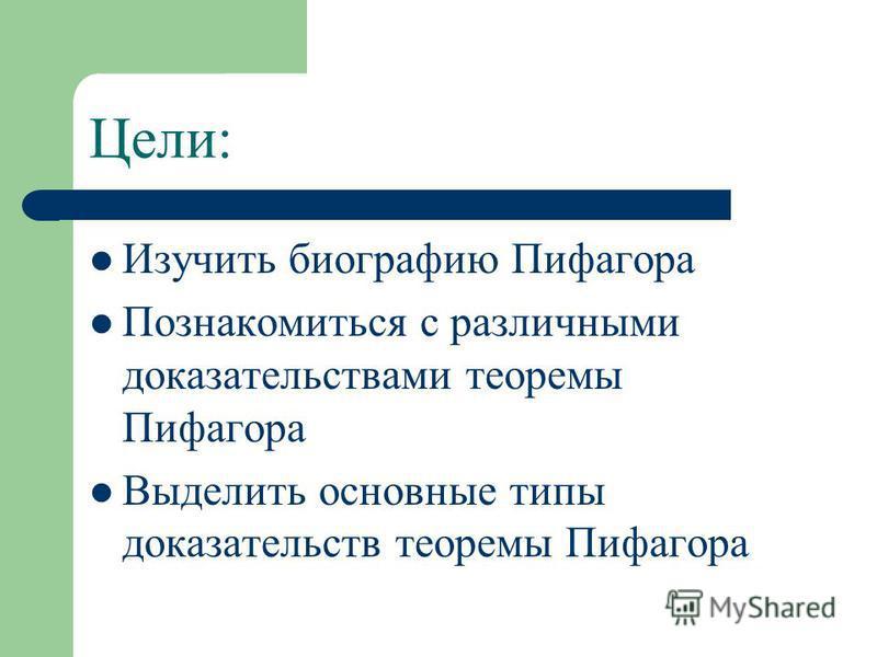 Цели: Изучить биографию Пифагора Познакомиться с различными доказательствами теоремы Пифагора Выделить основные типы доказательств теоремы Пифагора