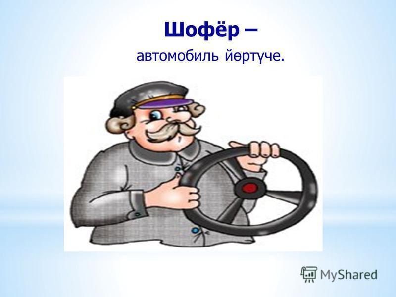Шофёр – автомобиль йөртүче.