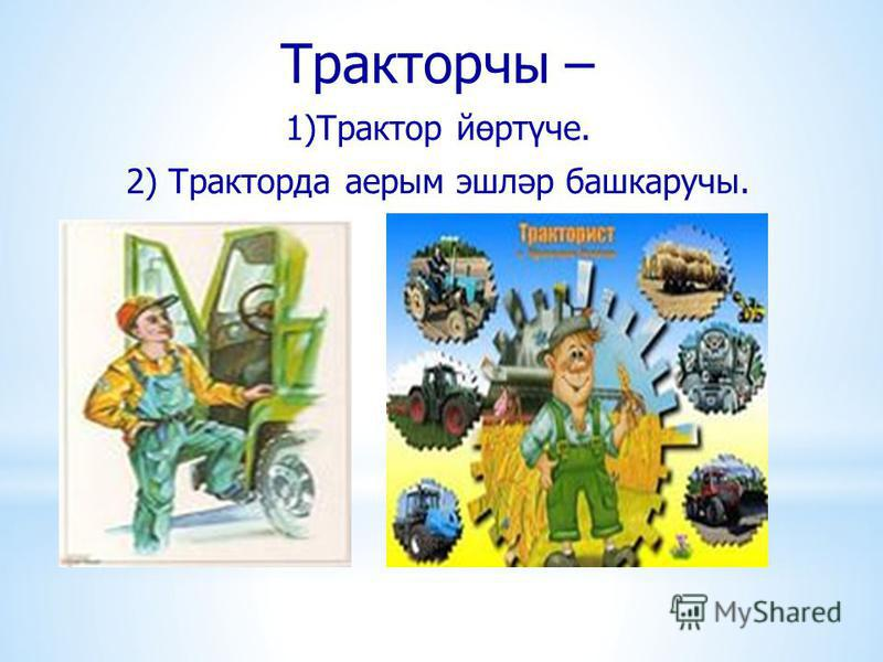 Тракторчы – 1)Трактор йөртүче. 2) Тракторда аерым эшләр башкаручы.