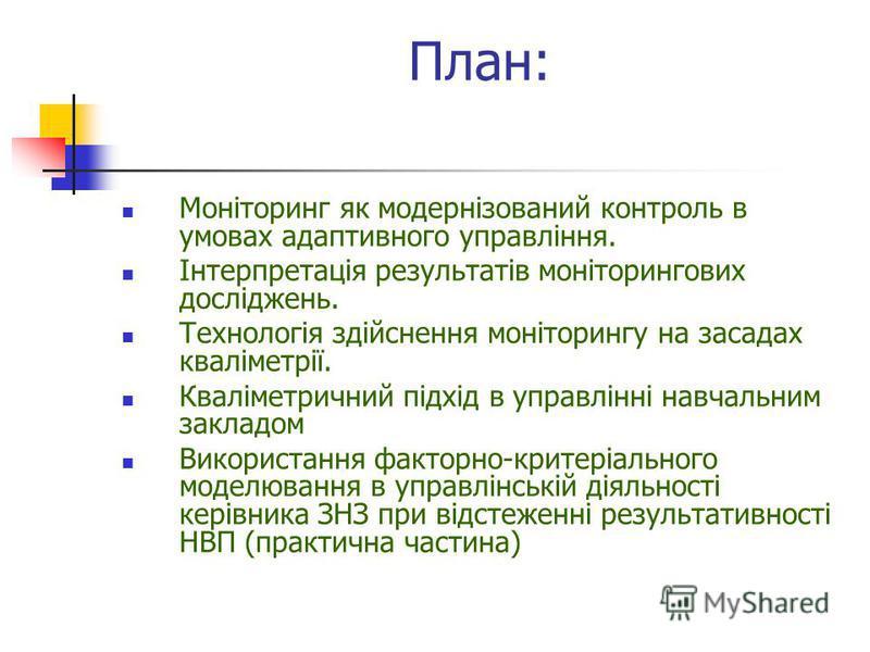 План: Моніторинг як модернізований контроль в умовах адаптивного управління. Інтерпретація результатів моніторингових досліджень. Технологія здійснення моніторингу на засадах кваліметрії. Кваліметричний підхід в управлінні навчальним закладом Викорис
