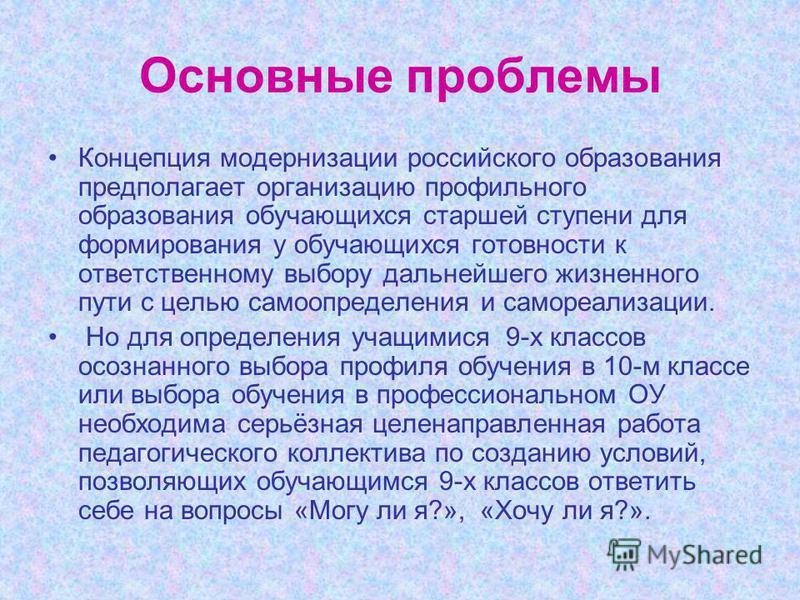 Основные проблемы Концепция модернизации российского образования предполагает организацию профильного образования обучающихся старшей ступени для формирования у обучающихся готовности к ответственному выбору дальнейшего жизненного пути с целью самооп