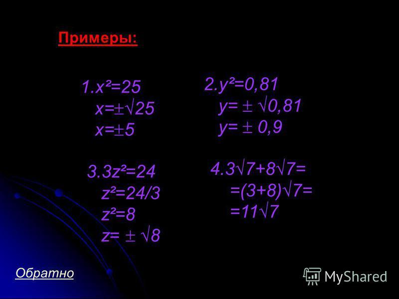 Примеры: 1.x²=25 x= 25 x= 5 2.y²=0,81 y= 0,81 y= 0,9 3.3z²=24 z²=24/3 z²=8 z= 8 4.37+87= =(3+8)7= =117 Обратно