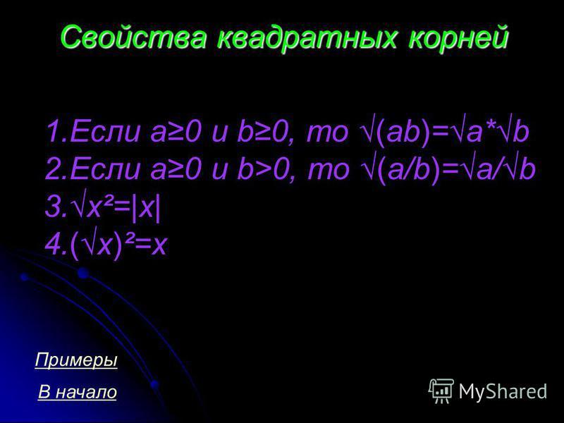 Свойства квадратных корней 1. Если a0 и b0, то (ab)=a*b 2. Если a0 и b>0, то (a/b)=a/b 3.x²=|x| 4.(x)²=x В начало Примеры