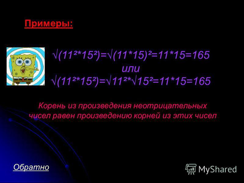 Примеры: (11²*15²)=(11*15)²=11*15=165 или (11²*15²)=11²*15²=11*15=165 Корень из произведения неотрицательных чисел равен произведению корней из этих чисел Обратно