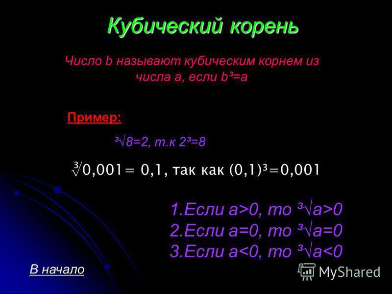Кубический корень Число b называют кубическим корнем из числа a, если b³=a Пример: ³8=2, т.к 2³=8 1. Если a>0, то ³a>0 2. Если a=0, то ³a=0 3. Если a<0, то ³a<0 В начало 0,001= 0,1, так как (0,1)³=0,001