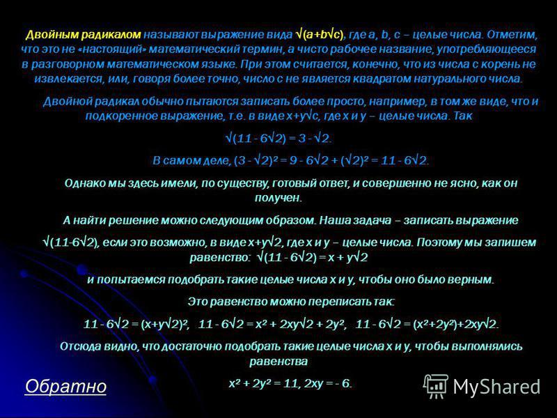 Двойным радикалом называют выражение вида (а+bс), где а, b, с – целые числа. Отметим, что это не «настоящий» математический термин, а чисто рабочее название, употребляющееся в разговорном математическом языке. При этом считается, конечно, что из числ