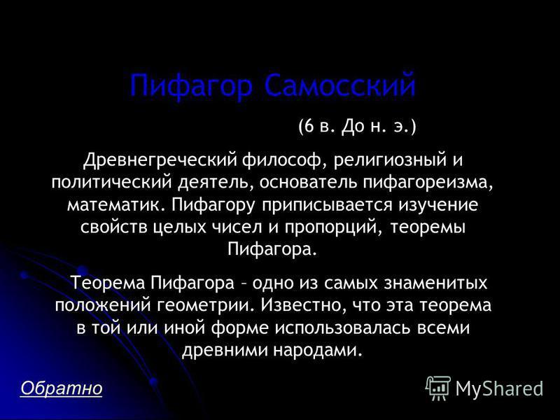 Пифагор Самосский (6 в. До н. э.) Древнегреческий философ, религиозный и политический деятель, основатель пифагореизма, математик. Пифагору приписывается изучение свойств целых чисел и пропорций, теоремы Пифагора. Теорема Пифагора – одно из самых зна