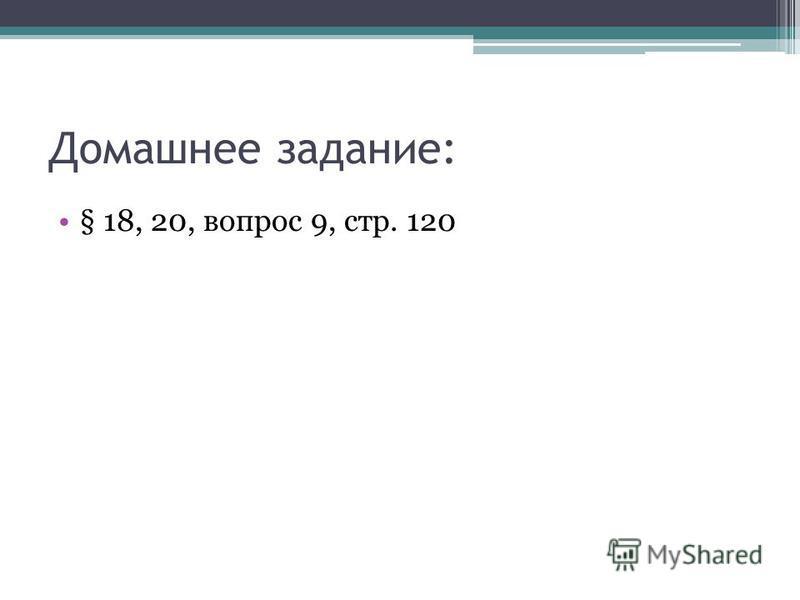 Домашнее задание: § 18, 20, вопрос 9, стр. 120