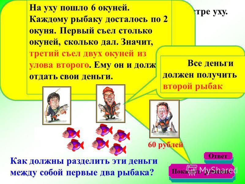 а третий рыбак внес свою долю деньгами, дав 60 рублей. второй четыре,Первый дал два окуня, Три рыбака решили сообща сварить на костре уху. Как должны разделить эти деньги между собой первые два рыбака? Показать решение На уху пошло 6 окуней. Каждому