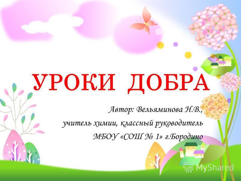 УРОКИ ДОБРА Автор: Вельяминова Н.В., учитель химии, классный руководитель МБОУ «СОШ 1» г.Бородино
