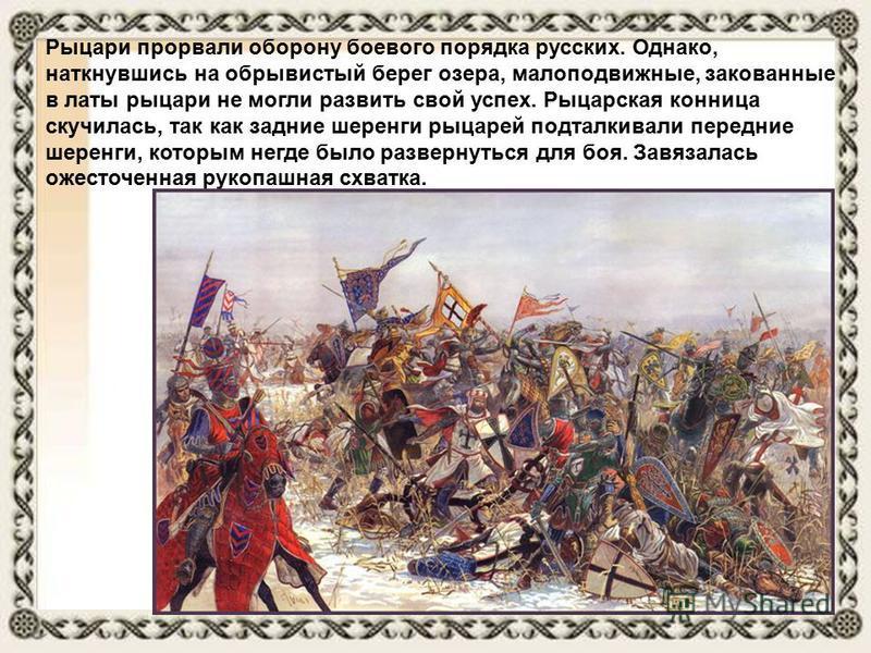 Рыцари прорвали оборону боевого порядка русских. Однако, наткнувшись на обрывистый берег озера, малоподвижные, закованные в латы рыцари не могли развить свой успех. Рыцарская конница скучилась, так как задние шеренги рыцарей подталкивали передние шер