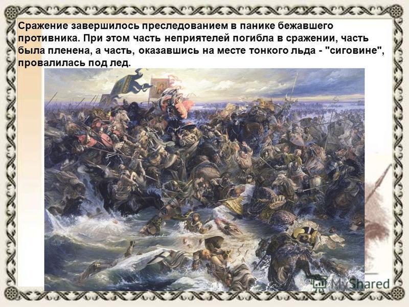 Сражение завершилось преследованием в панике бежавшего противника. При этом часть неприятелей погибла в сражении, часть была пленена, а часть, оказавшись на месте тонкого льда - сиговине, провалилась под лед.