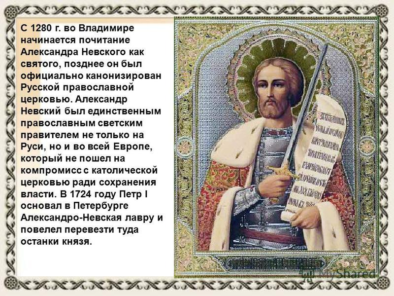 С 1280 г. во Владимире начинается почитание Александра Невского как святого, позднее он был официально канонизирован Русской православной церковью. Александр Невский был единственным православным светским правителем не только на Руси, но и во всей Ев
