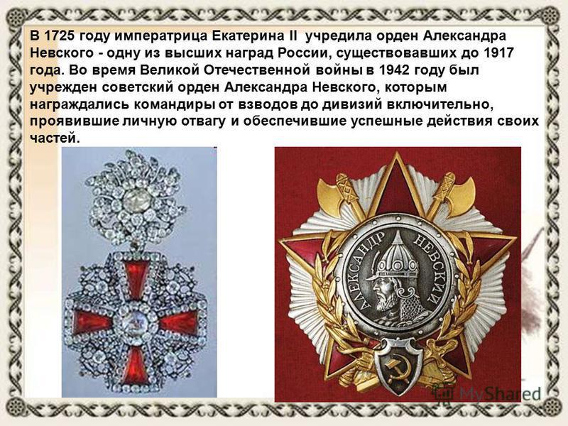 В 1725 году императрица Екатерина II учредила орден Александра Невского - одну из высших наград России, существовавших до 1917 года. Во время Великой Отечественной войны в 1942 году был учрежден советский орден Александра Невского, которым награждали