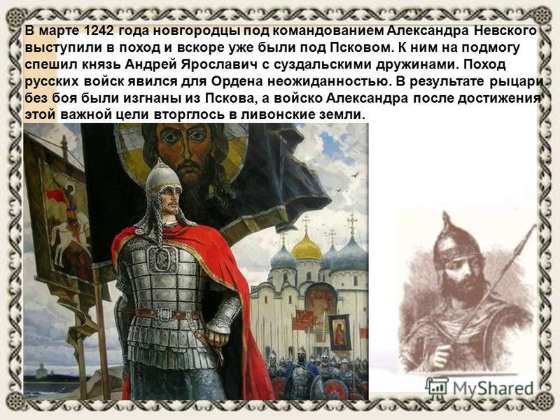 В марте 1242 года новгородцы под командованием Александра Невского выступили в поход и вскоре уже были под Псковом. К ним на подмогу спешил князь Андрей Ярославич с суздальскими дружинами. Поход русских войск явился для Ордена неожиданностью. В резул