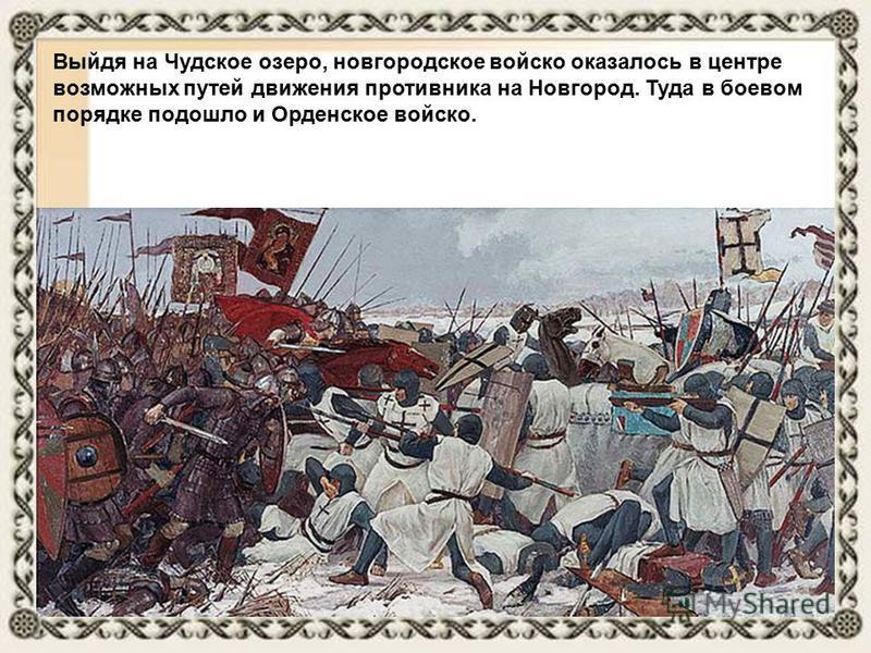 Выйдя на Чудское озеро, новгородское войско оказалось в центре возможных путей движения противника на Новгород. Туда в боевом порядке подошло и Орденское войско.