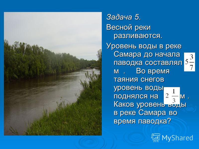Задача 5. Весной реки разливаются. Уровень воды в реке Самара до начала паводка составлял м. Во время таяния снегов уровень воды поднялся на м. Каков уровень воды в реке Самара во время паводка?