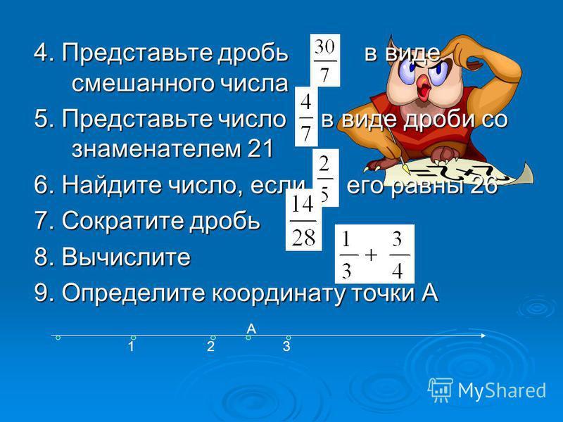 4. Представьте дробь в виде смешанного числа 5. Представьте число в виде дроби со знаменателем 21 6. Найдите число, если его равны 26 7. Сократите дробь 8. Вычислите 9. Определите координату точки А А 123