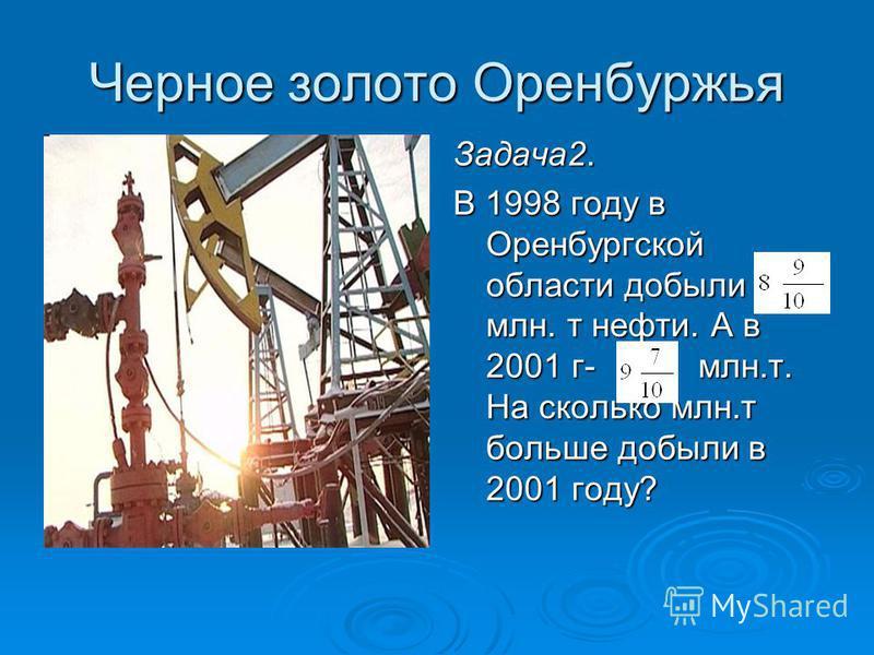 Черное золото Оренбуржья Задача 2. В 1998 году в Оренбургской области добыли млн. т нефти. А в 2001 г- млн.т. На сколько млн.т больше добыли в 2001 году?