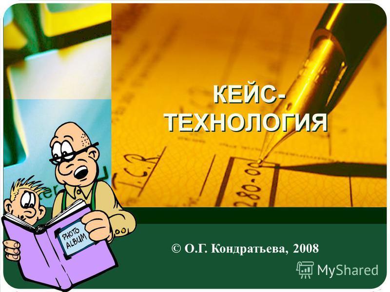 КЕЙС- ТЕХНОЛОГИЯ © О.Г. Кондратьева, 2008