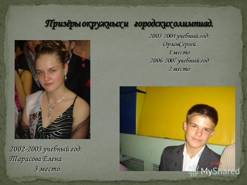 2003-2004 учебный год: Орлов Сергей 1 место 2006-2007 учебный год 2 место 2002-2003 учебный год: Тарасова Елена 3 место.