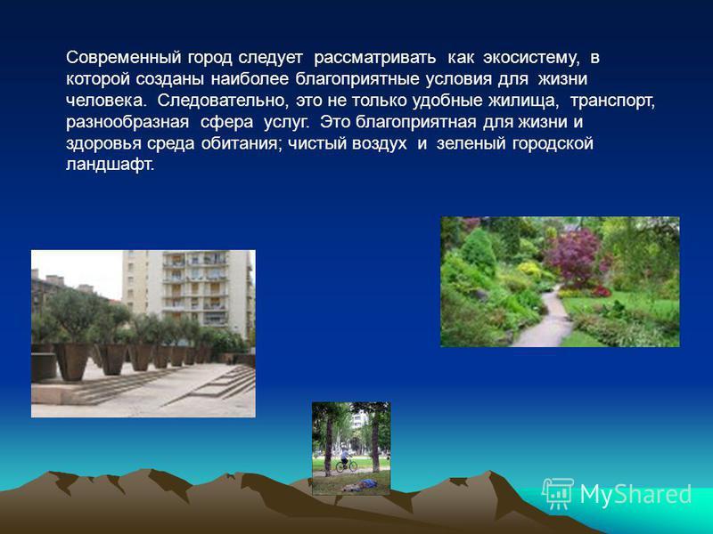 Современный город следует рассматривать как экосистему, в которой созданы наиболее благоприятные условия для жизни человека. Следовательно, это не только удобные жилища, транспорт, разнообразная сфера услуг. Это благоприятная для жизни и здоровья сре