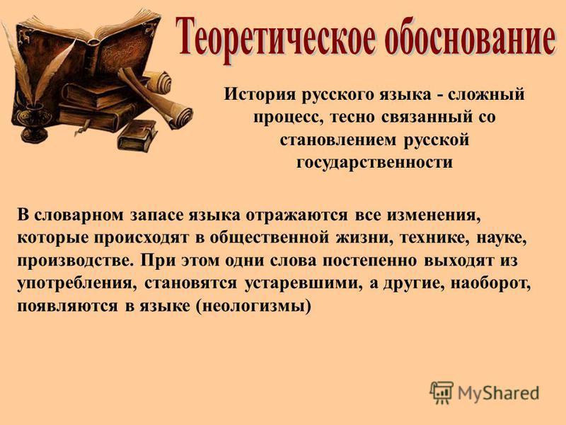 История русского языка - сложный процесс, тесно связанный со становлением русской государственности В словарном запасе языка отражаются все изменения, которые происходят в общественной жизни, технике, науке, производстве. При этом одни слова постепен