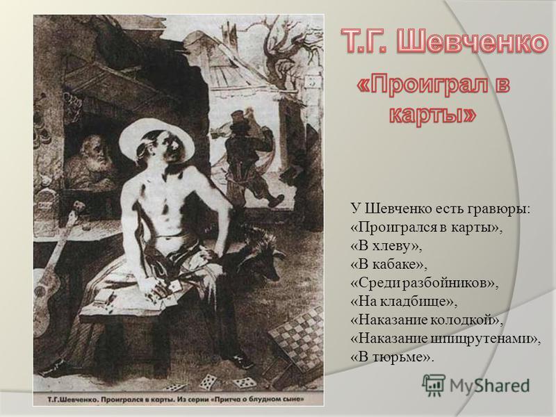 У Шевченко есть гравюры: «Проигрался в карты», «В хлеву», «В кабаке», «Среди разбойников», «На кладбище», «Наказание колодкой», «Наказание шпицрутенами», «В тюрьме».