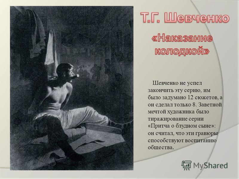 Шевченко не успел закончить эту серию, им было задумано 12 сюжетов, а он сделал только 8. Заветной мечтой художника было тиражирование серии « Притча о блудном сыне » : он считал, что эти гравюры способствуют воспитанию общества.