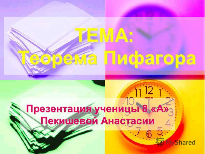 ТЕМА: Теорема Пифагора Презентация ученицы 8 «А» Пекишевой Анастасии
