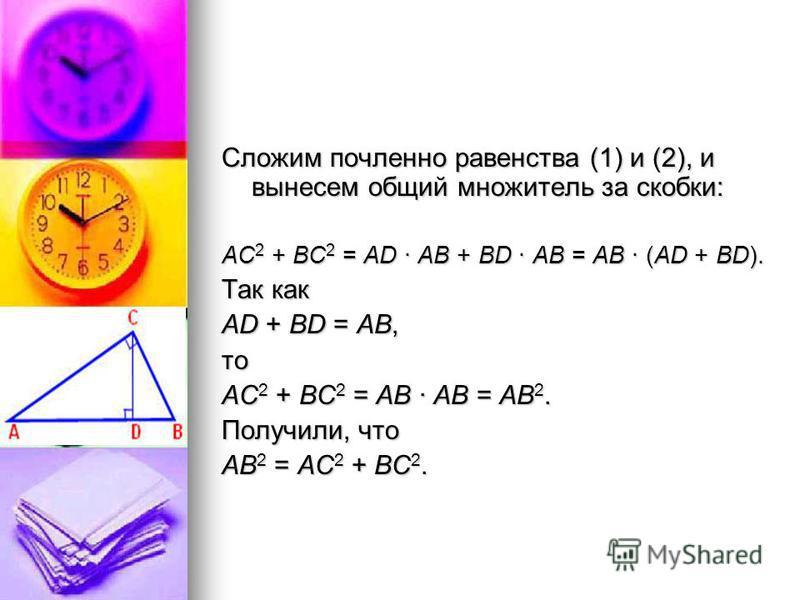 Сложим почленное равенства (1) и (2), и вынесем общий множитель за скобки: АС2 + ВС2 = AD · AB + BD · AB = AB · (AD + BD). Так как AD + BD = АВ, то АС2 + ВС2 = AB · AB = AB2. Получили, что АВ2 = АС2 + ВС2.